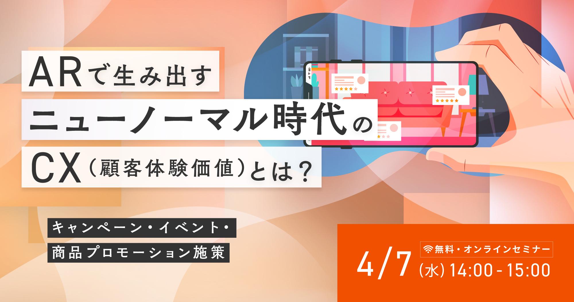 【4月7日(水)】ARで生み出すニューノーマル時代のCX(顧客体験価値)とは?~キャンペーン・イベント・商品プロモーション施策~