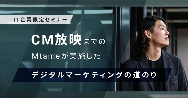 【2月9日(火)】[IT企業限定セミナー]CM放映までのMtameが実施したデジタルマーケティングの道のり